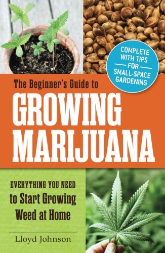 The Beginner's Guide to Growing Marijuana: Everything You Need to Start Growing Weed at Home