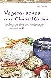 Vegetarisches aus Omas Küche: Traditionelle Rezepte neu entdeckt: Lieblingsgerichte aus Kindertagen neu entdeckt