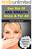 Get Rid Of Bad Breath Once & For All: Leave The Nightmare Behind You (Bad Breath Cures, Bad Breath Remedies)