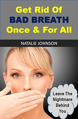 Get Rid Of Bad Breath Once & For All: Leave The Nightmare Behind You (Bad Breath Cures, Bad Breath Remedies) by [Johnson, Natalie]