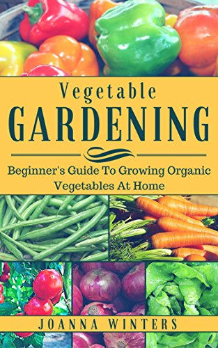 Vegetable Gardening: Beginner's Guide To Organic Vegetable Gardening At Home (Vegetable Gardening, Organic Gardening, Growing Vegetables) by [Winters, Joanna]