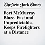 Fort McMurray Blaze, Fast and Unpredictable, Keeps Firefighters at a Distance | Ian Austen