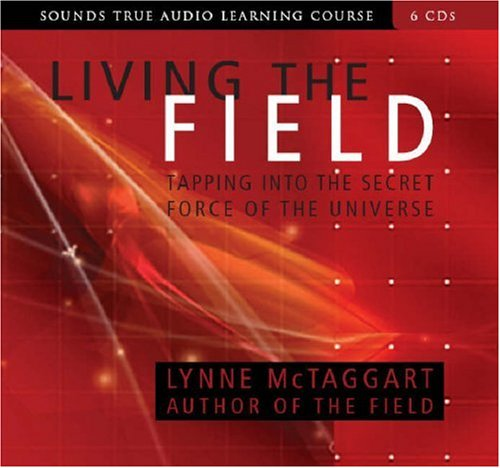 Living the Field: Tapping into the Secret Force of the Universe (Sounds True Audio Learning Course) six discs by Sounds True, Incorporated
