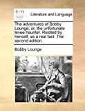 The Adventures of Bobby Lounge; or, the Unfortunate Levee Haunter Relatedby Himself, As a Real Fact The, Bobby Lounge, 1170650414