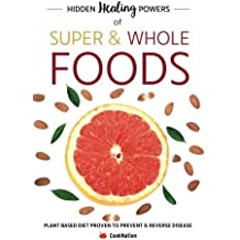 Hidden Healing Powers of Super & Whole Foods: Plant Based Diet Proven To Prevent & Reverse Disease