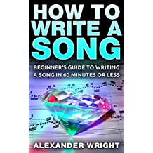 How to Write a Song: Beginner's Guide to Writing a Song in 60 Minutes or Less (Songwriting, Writing better lyrics, Writing melodies, Songwriting exercises Book 1)
