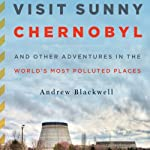 Visit Sunny Chernobyl: And Other Adventures in the World's Most Polluted Places | Andrew Blackwell