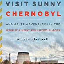 Visit Sunny Chernobyl: And Other Adventures in the World's Most Polluted Places Audiobook by Andrew Blackwell Narrated by Ax Norman