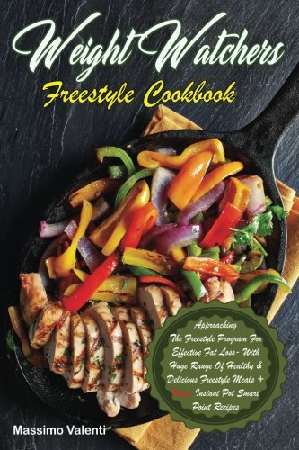 Weight Watchers Freestyle Cookbook: Approaching The Freestyle Program For Effective Fat Loss With Huge Range Of Healthy & Delicious Freestyle Meals + Bonus Instant Pot Smart Point Recipes!!