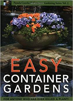Easy Container Gardens Pamela Crawfords Container Gardening Vol
