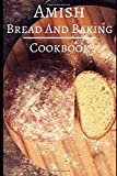 Amish Bread And Baking Cookbook: Delicious And Authentic Amish Bread And Dessert Recipes (Amish Recipes)