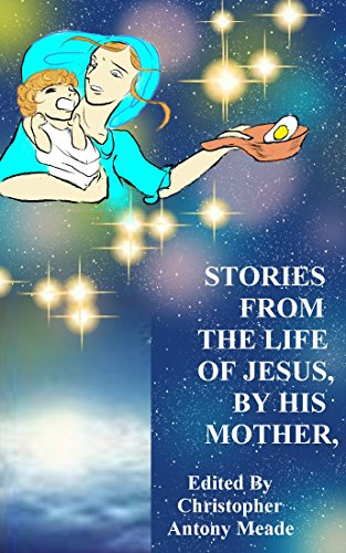 STORIES FROM THE LIFE OF JESUS, BY HIS MOTHER: Edited by Christopher Antony Meade