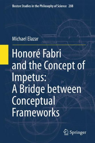 Honoré Fabri and the Concept of Impetus: A Bridge between Conceptual Frameworks (Boston Studies in the Philosophy and History of Science)