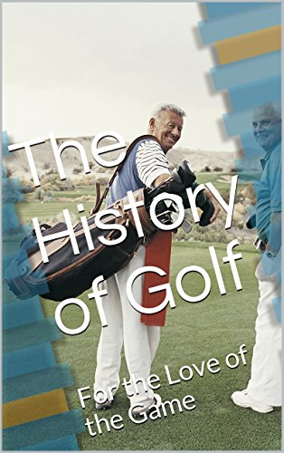 The History of Golf: For the Love of the Game (The History of Golf By Horace G. Hutchinson and Andrew Long Book 1)