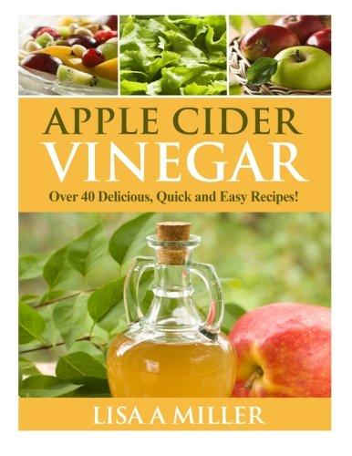 Apple Cider Vinegar: Over 40 Delicious, Quick and Easy Recipes!