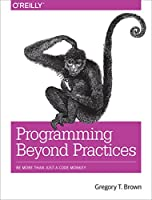 Programming Beyond Practices: Be More Than Just a Code Monkey Front Cover