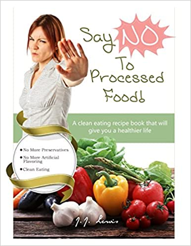 Say 'NO' to Processed Food: A clean eating recipe book that will give you a healthier life