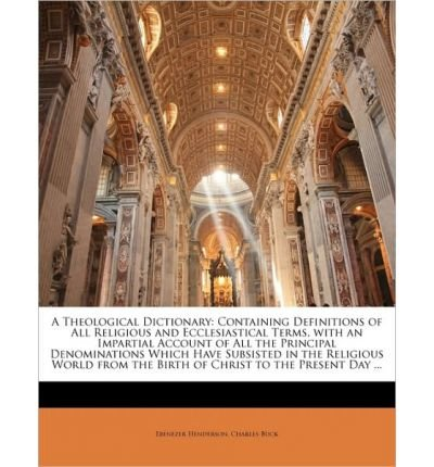 A Theological Dictionary: Containing Definitions of All Religious and Ecclesiastical Terms, with an Impartial Account of All the Principal Denominations Which Have Subsisted in the Religious World from the Birth of Christ to the Present Day ... (Paperback) - Common PDF