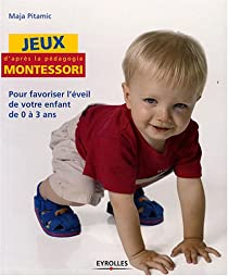 Jeux d'après la pédagogie Montessori : Pour favoriser l'éveil de votre enfant de 0 à 3 ans par Pitamic