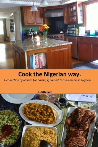 Cook The Nigerian Way: A collection of Recipes for Hausa, Igbo, Yoruba Meals in Nigeria.
