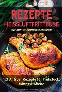 REZEPTE HEISSLUFTFRITTEUSE: 121 Airfryer Rezepte für Frühstück, Mittag & Abend. Inklusive Heißluftfritteuse Tipps