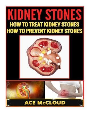 ([ Kidney Stones: How to Treat Kidney Stones- How to Prevent Kidney Stones McCloud, Ace ( Author ) ] { Paperback } 2014)