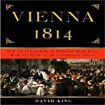 Vienna 1814: How the Conquerors of Napoleon Made Love, War, and Peace | David King