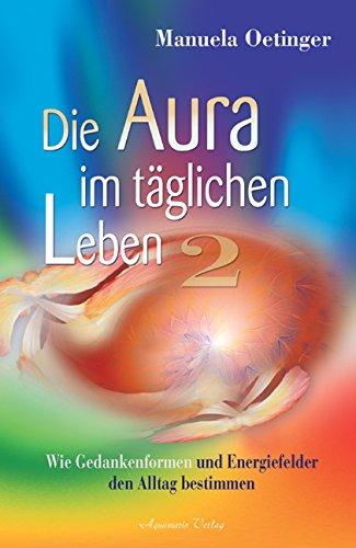 Die Aura im täglichen Leben 2. Wie Gedankenformen und Energiefelder den Alltag bestimmen