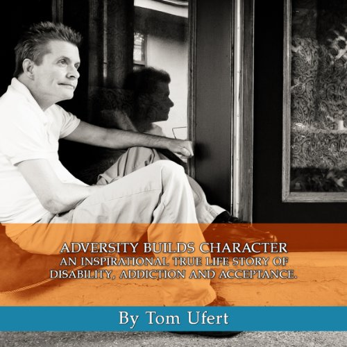Adversity Builds Character; An Inspirational True Life Story of Disability, Addiction and Acceptance by Tom Ufert