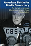 America's Battle for Media Democracy: The Triumph of Corporate Libertarianism and the Future of Media Reform (Communication, Society and Politics)