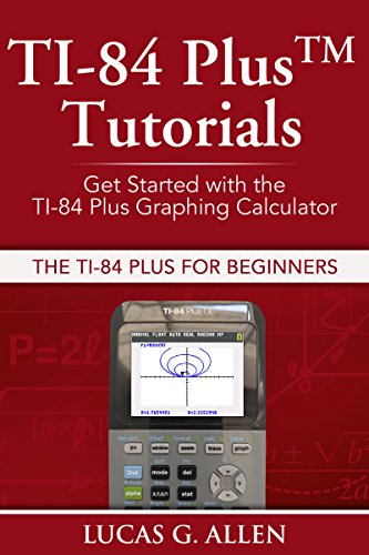 TI-84 Plus Tutorials: The TI-84 Plus for Beginners: Get Started with the TI-84 Plus Graphing Calculator