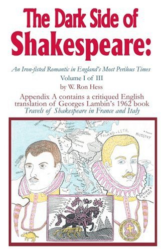 The Dark Side of Shakespeare:An Iron-fisted Romantic in England's Most Perilous Times: Volume I of III