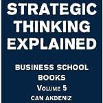 Strategic Thinking Explained: Business School Books Volume 5   Can Akdeniz
