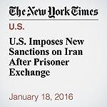 U.S. Imposes New Sanctions on Iran After Prisoner Exchange | Peter Baker,David E. Sanger,Rick Gladstone