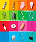 Real Simple 869 New Uses for Old Things: An Encyclopedia of Innovative Ideas for Everyday Items