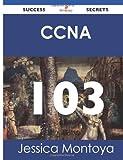 Ccna 103 Success Secrets, Jessica Montoya, 1488514755