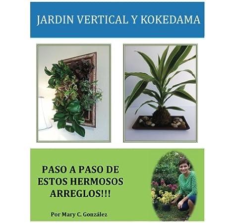 Jardín Vertical y Kokedama. Paso a Paso: Paso a Paso para elaborar de una manera fácil y sencilla un Jardín Vertical y Kokedama. Especial para los ... los arreglos naturales tradicionales.: Amazon.es: