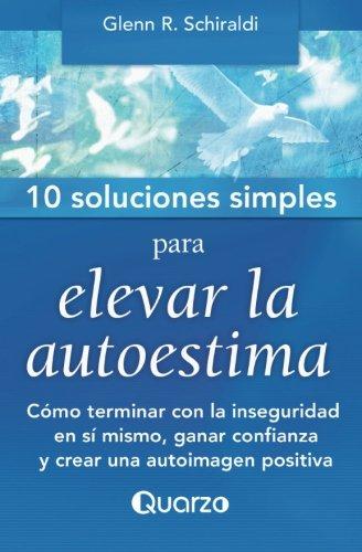 10 Soluciones simples para elevar la autoestima: Como terminar con la inseguridad en si mismo, ganar confianza y crear una autoimagen positiva (Volume 1) (Spanish Edition)