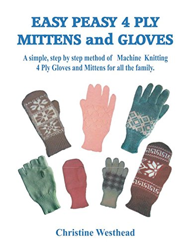 Easy Peasy 4 Ply Mittens and Gloves: A Step by Step method of Machine Knitting Gloves and Mittens for all the family. For all Standard Gauge and Passap Machines