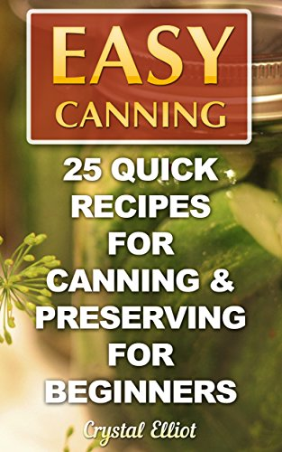 Easy Canning: 25 Quick Recipes for Canning & Preserving For Beginners by Crystal  Elliot