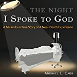The Night I Spoke to God: A Miraculous True Story of a Near-Death Experience | Michael L. Eads