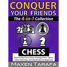 Chess: Conquer your Friends: The 4-in-1 Collection: How to Play Chess, Chess Strategy, Chess Tactics, Chess Openings, and Checkmates for Beginners (Chess Books)