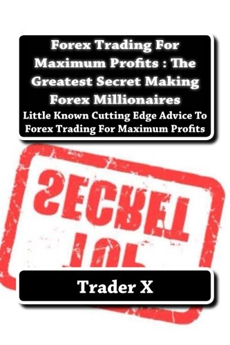 Forex Trading For Maximum Profits : The Greatest Secret Making Forex Millionaires: Little Known Cutting Edge Advice To Forex Trading For Maximum - Edge Forex