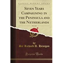 Seven Years Campaigning in the Peninsula and the Netherlands, Vol. 1 of 2 (Classic Reprint)