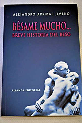 Besame mucho/ Kiss Me a Lot: Breve historia del beso/ Brief History of the Kiss (Spanish Edition) by Alianza Editorial Sa