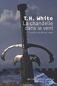 La quête du roi Arthur, Tome 4 : La chandelle dans le vent par Terence Hanbury White