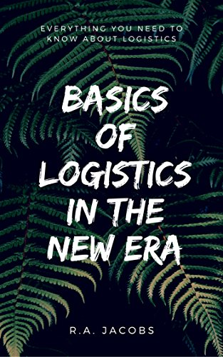 Basics of Logistics in the New Era: Everything You Need To Know About Logistics