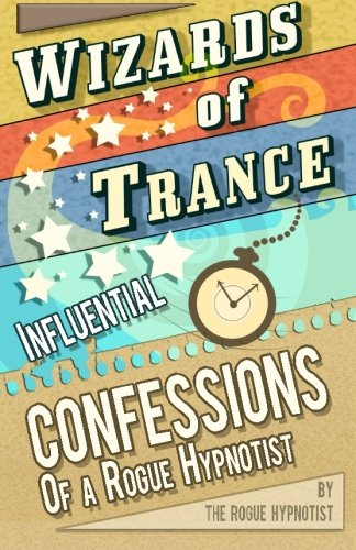 Wizards Of Trance! - Influential Confessions Of A Rogue Hypnotist.
