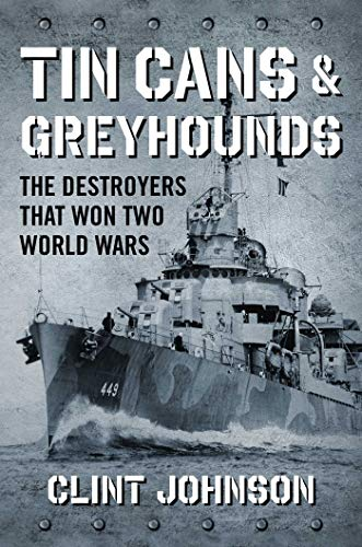 Tin Cans and Greyhounds: The Destroyers that Won Two World Wars