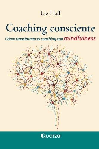 Coaching consciente: Como transformar el coaching con mindfulness  [Hall, Liz] (Tapa Blanda)